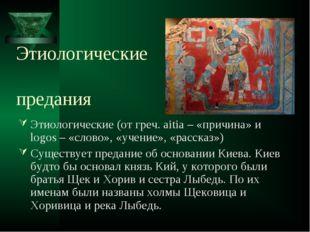 Этиологические предания Этиологические (от греч. aitia – «причина» и logos –