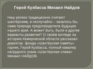 Герой Кузбасса Михаил Найдов Наш регион традиционно считают шахтёрским, и нес