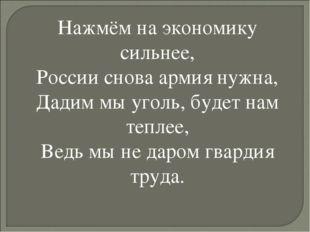 Нажмём на экономику сильнее, России снова армия нужна, Дадим мы уголь, будет