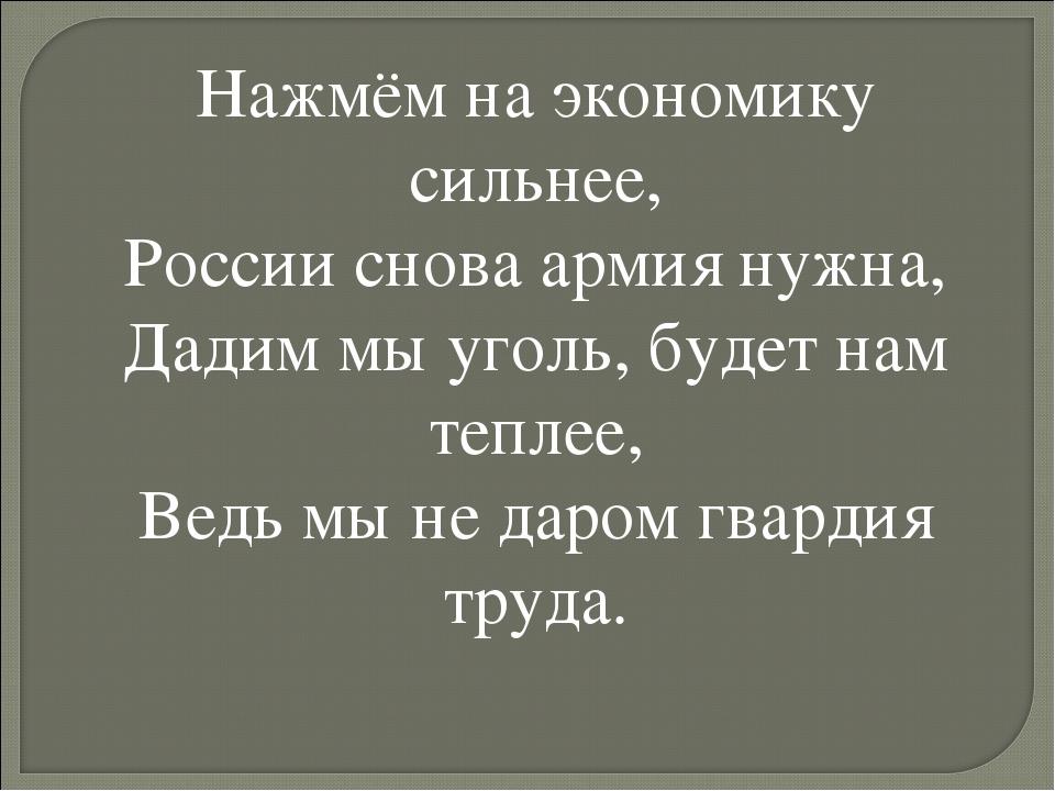 Нажмём на экономику сильнее, России снова армия нужна, Дадим мы уголь, будет...