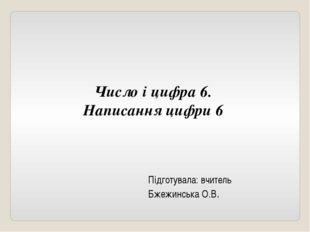 Число і цифра 6. Написання цифри 6 Підготувала: вчитель Бжежинська О.В.