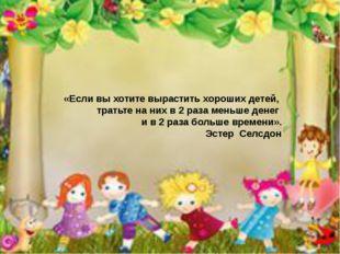 «Если вы хотите вырастить хороших детей, тратьте на них в 2 раза меньше дене