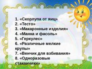 1.«Скорлупа от яиц» 2.«Тесто» 3.«Макаронные изделия» 4.«Манка и фасоль» 5