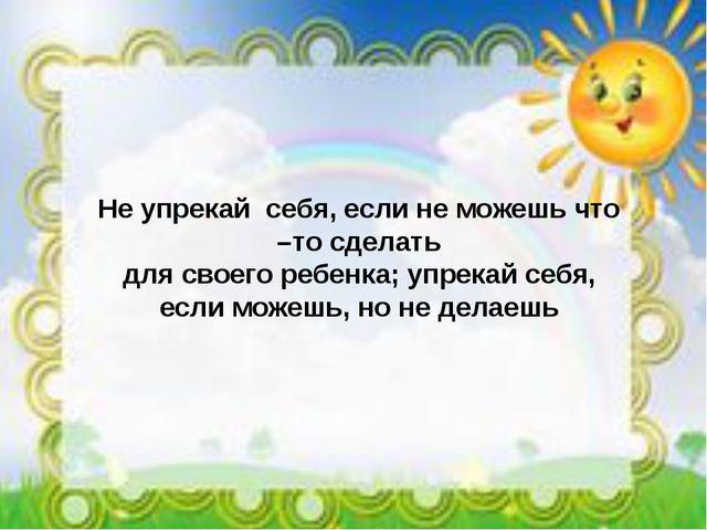 Не упрекай себя, если не можешь что –то сделать для своего ребенка; упрекай с...