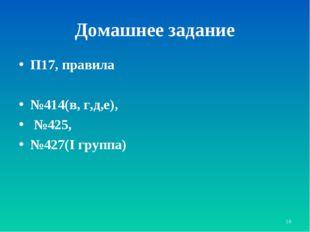 * Домашнее задание П17, правила №414(в, г,д,е), №425, №427(I группа)