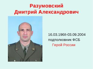 Разумовский Дмитрий Александрович 16.03.1968-03.09.2004 подполковник ФСБ Геро