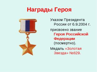 Награды Героя Указом Президента России от 6.9.2004 г. присвоено звание Героя