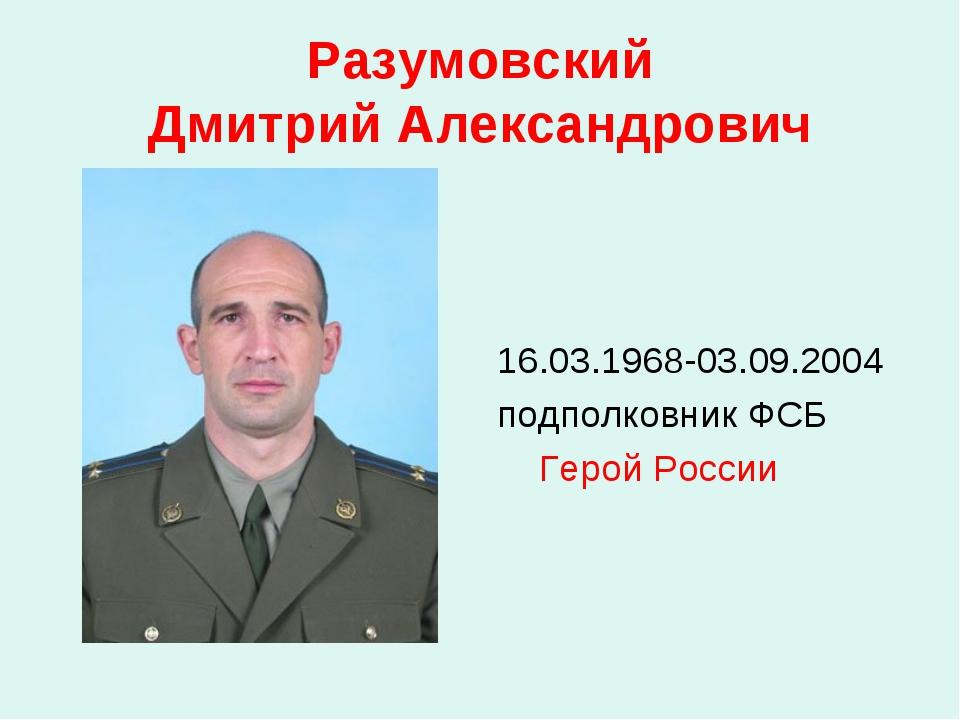 Разумовский Дмитрий Александрович 16.03.1968-03.09.2004 подполковник ФСБ Геро...
