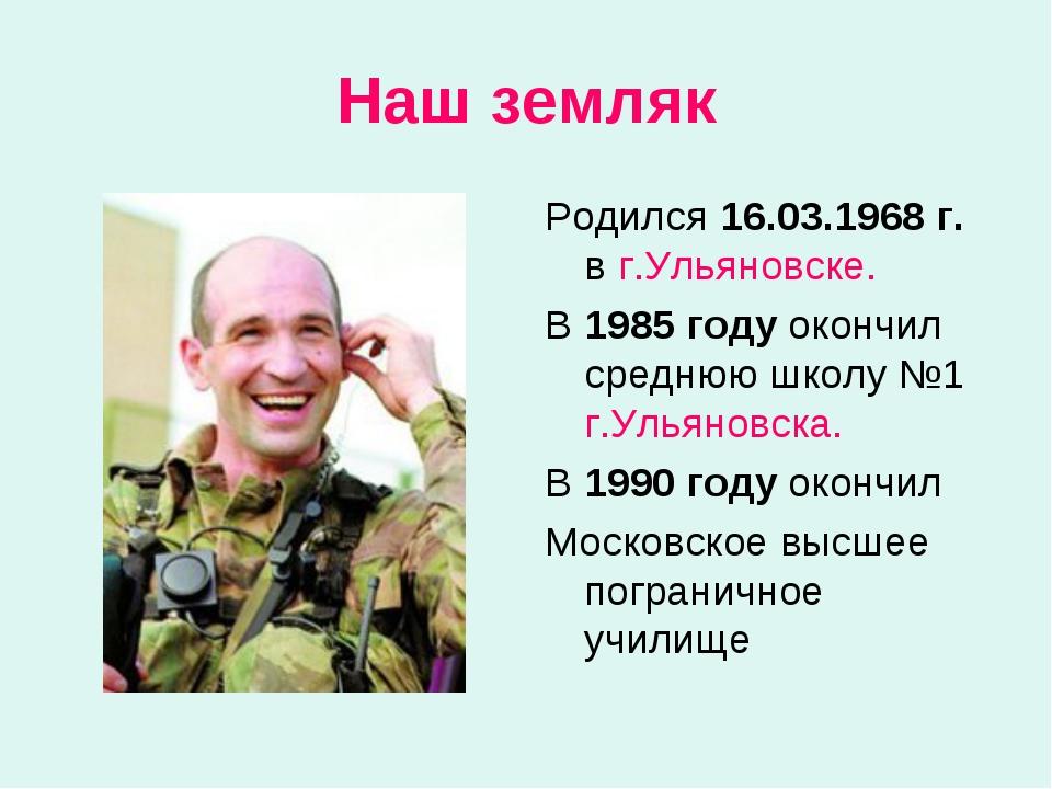 Наш земляк Родился 16.03.1968 г. в г.Ульяновске. В 1985 году окончил среднюю...