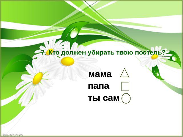 мама папа ты сам 7. Кто должен убирать твою постель? FokinaLida.75@mail.ru