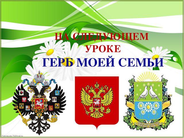 НА СЛЕДУЮЩЕМ УРОКЕ ГЕРБ МОЕЙ СЕМЬИ FokinaLida.75@mail.ru