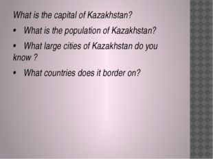 What is the capital of Kazakhstan? •	What is the population of Kazakhstan? •