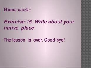 Home work: Exercise:15. Write about your native place The lesson is over. Goo