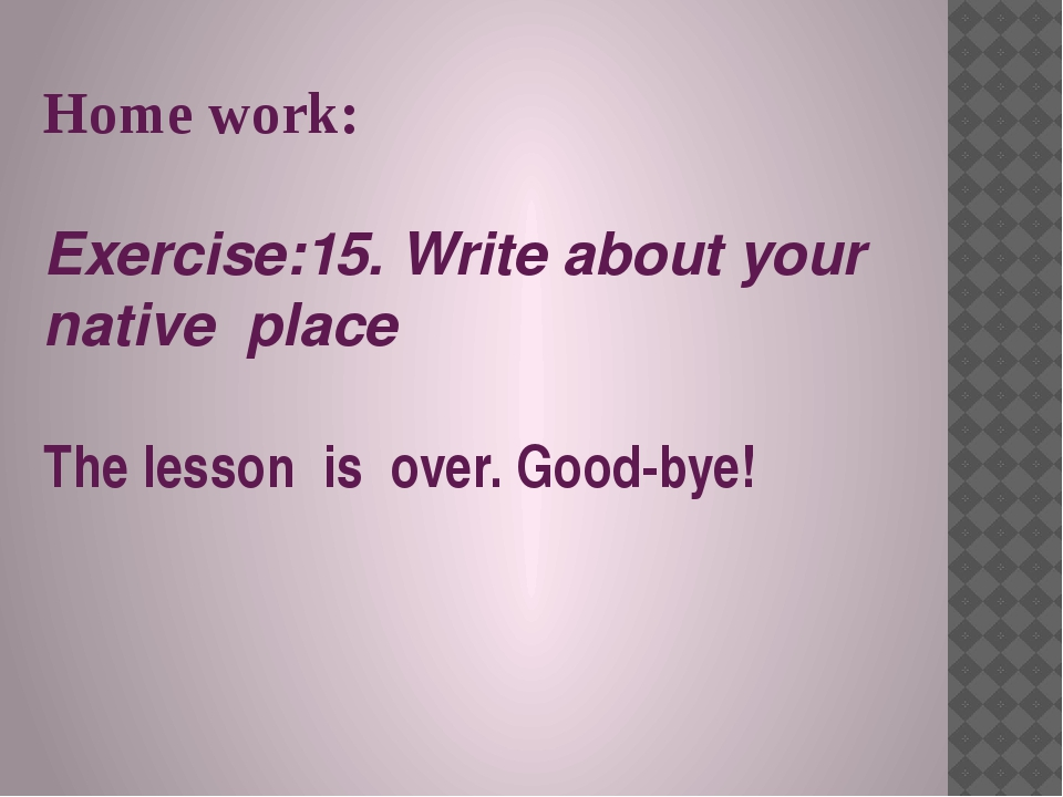 Home work: Exercise:15. Write about your native place The lesson is over. Goo...