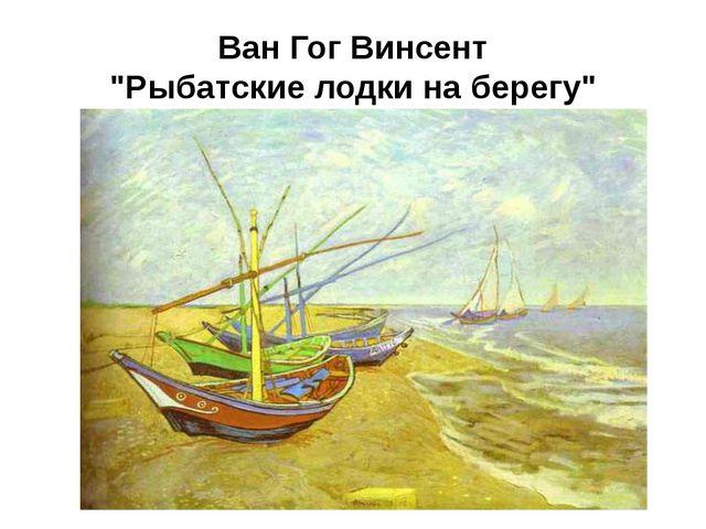 """Ван Гог Винсент """"Рыбатские лодки на берегу"""""""