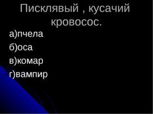 Писклявый , кусачий кровосос. а)пчела б)оса в)комар г)вампир