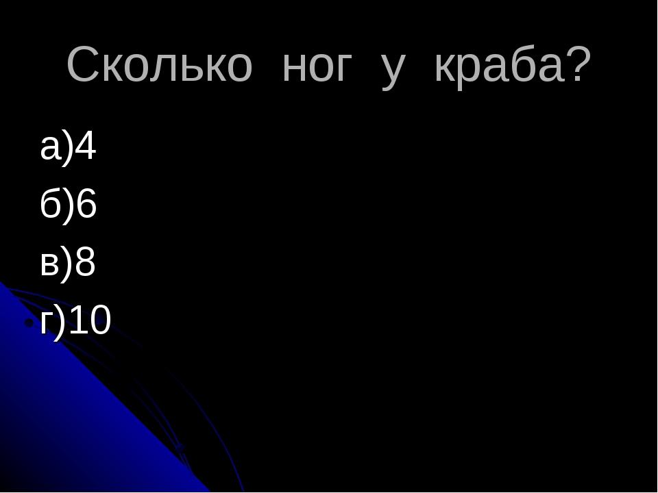 Сколько ног у краба? а)4 б)6 в)8 г)10