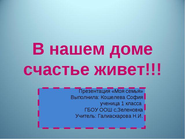 В нашем доме счастье живет!!! Презентация «Моя семья» Выполнила: Кошелева Соф...