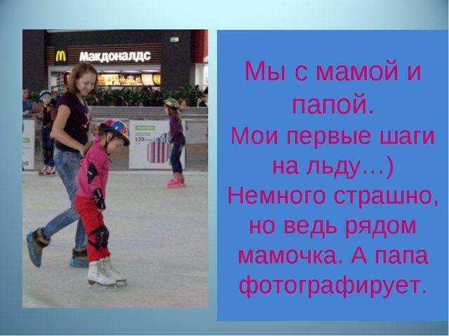 Мы с мамой и папой. Мои первые шаги на льду…) Немного страшно, но ведь рядом...