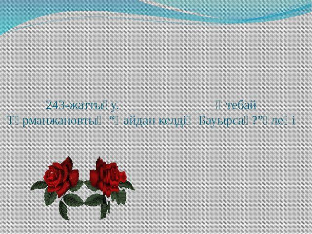 """243-жаттығу. Өтебай Тұрманжановтың """"Қайдан келдің Бауырсақ?""""өлеңі"""