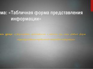 Тема: «Табличная форма представления информации» Цель урока: «Сформировать пр