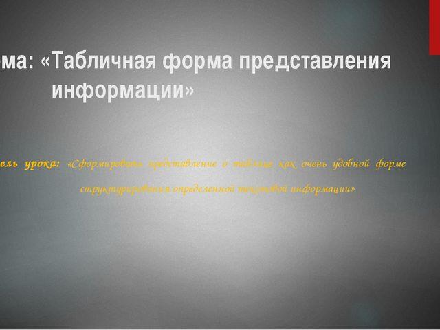 Тема: «Табличная форма представления информации» Цель урока: «Сформировать пр...
