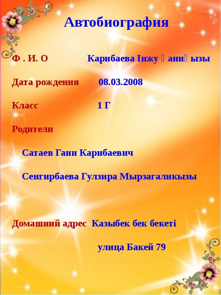 Автобиография Ф . И. О Карибаева Інжу Ғаниқызы Дата рождения 08.03.2008 Класс...