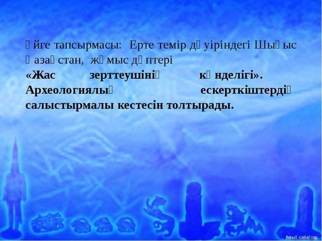 Үйге тапсырмасы: Ерте темір дәуіріндегі Шығыс Қазақстан, жұмыс дәптері «Жас з...