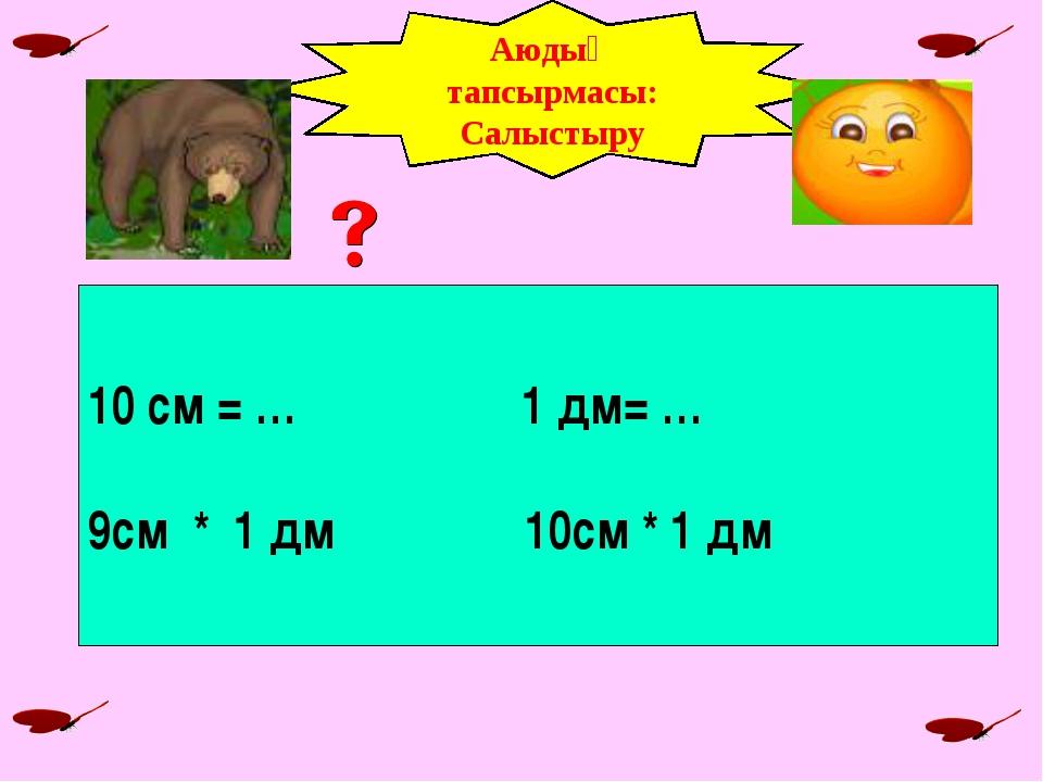 Аюдың тапсырмасы: Салыстыру 10 см = … 1 дм= … 9см * 1 дм 10см * 1 дм