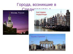 Города, возникшие в Средневековье Москва. Россия Амстердам. Нидерланды Берлин