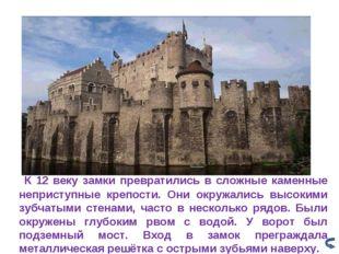 К 12 веку замки превратились в сложные каменные неприступные крепости. Они о