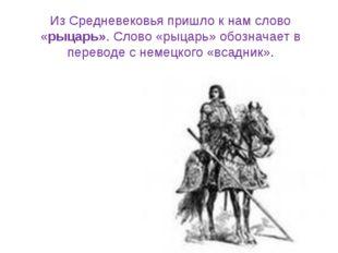 Из Средневековья пришло к нам слово «рыцарь». Cлово «рыцарь» обозначает в пер