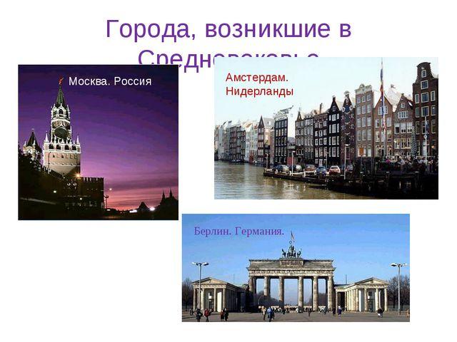 Города, возникшие в Средневековье Москва. Россия Амстердам. Нидерланды Берлин...