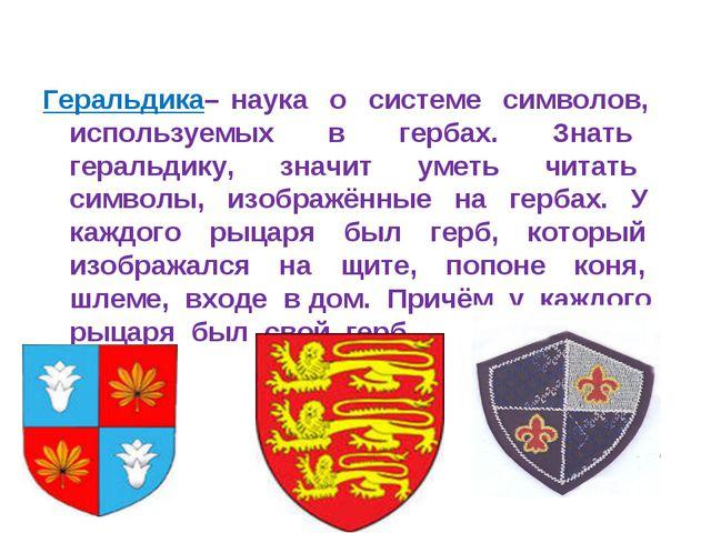 Геральдика– наука о системе символов, используемых в гербах. Знать геральдику...