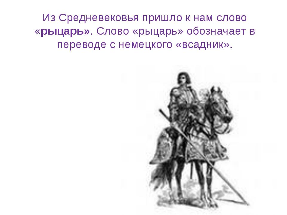 Из Средневековья пришло к нам слово «рыцарь». Cлово «рыцарь» обозначает в пер...