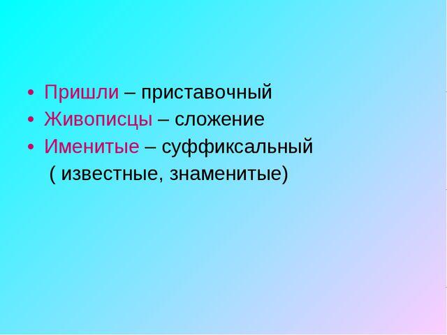 Пришли – приставочный Живописцы – сложение Именитые – суффиксальный ( известн...