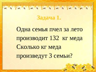 Задача 1. Одна семья пчел за лето производит 132 кг меда Сколько кг меда прои