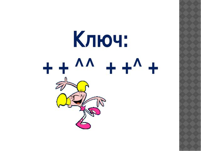 Ключ: + + ^^ + +^ +