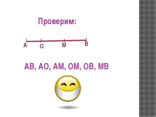         А В О М Проверим: АВ, АО, АМ, ОМ, ОВ, МВ
