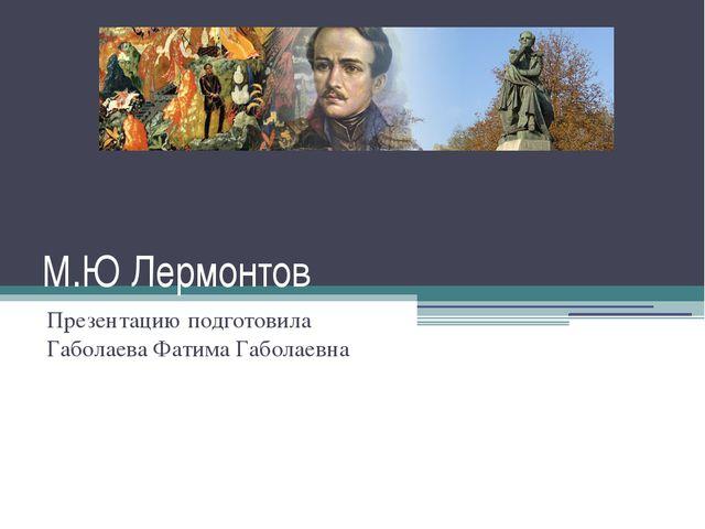 М.Ю Лермонтов Презентацию подготовила Габолаева Фатима Габолаевна