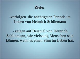 Ziele: -verfolgen die wichtigsten Periode im Leben von Heinrich Schliemann -