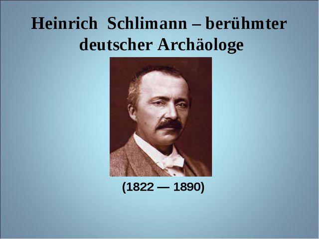 Heinrich Schlimann – berühmter deutscher Archäologe (1822 — 1890)