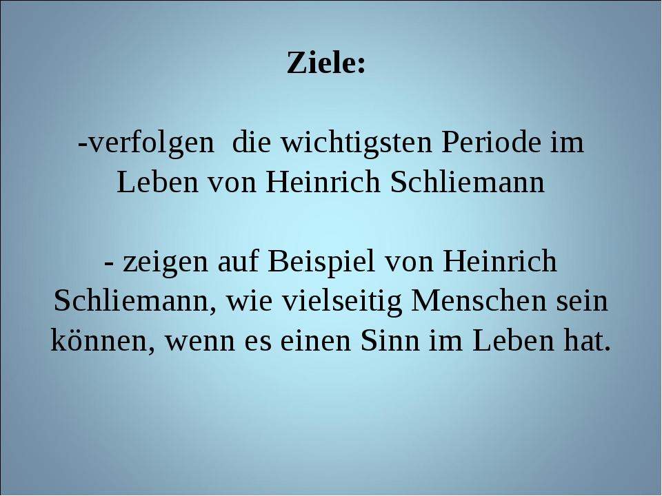 Ziele: -verfolgen die wichtigsten Periode im Leben von Heinrich Schliemann -...