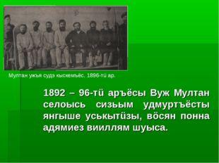 1892 – 96-тü аръёсы Вуж Мултан селоысь сизьым удмуртъёсты янгыше уськытüзы,