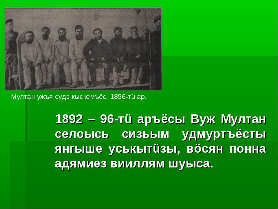 1892 – 96-тü аръёсы Вуж Мултан селоысь сизьым удмуртъёсты янгыше уськытüзы,...
