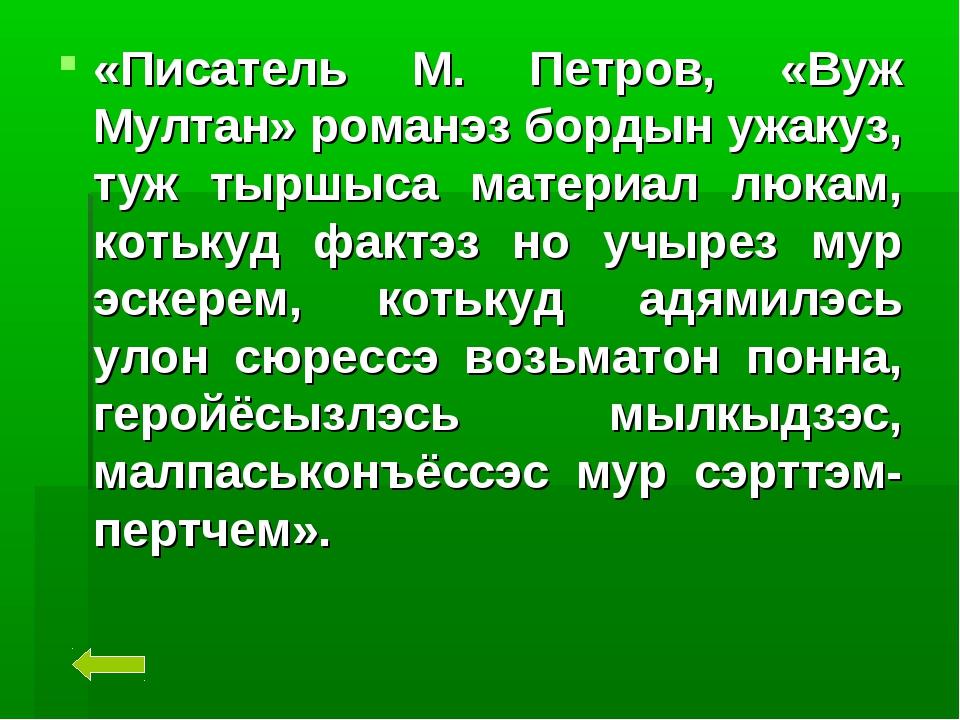 «Писатель М. Петров, «Вуж Мултан» романэз бордын ужакуз, туж тыршыса материал...