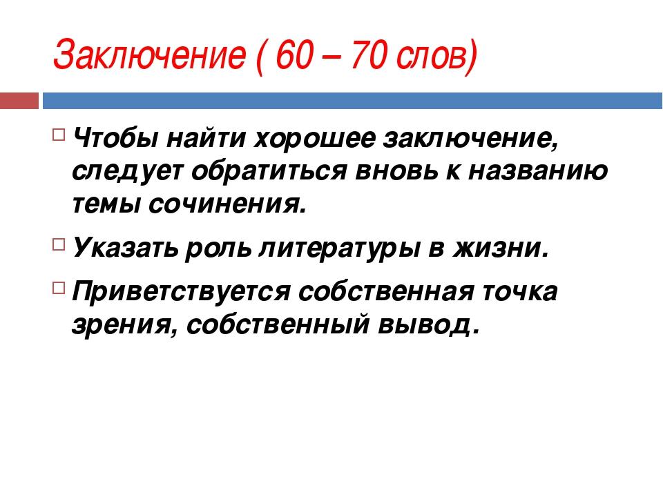 Заключение ( 60 – 70 слов) Чтобы найти хорошее заключение, следует обратиться...