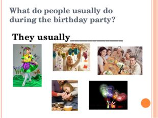 What do people usually do during the birthday party? They usually____________