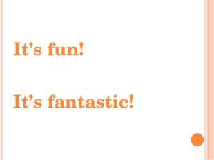 It's fun! It's fantastic!