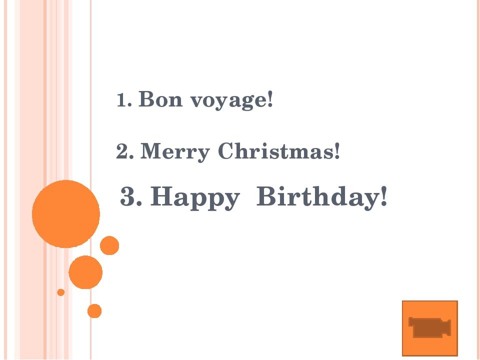 1. Bon voyage! 2. Merry Christmas! 3. Happy Birthday!